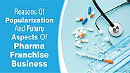 Reasons of Popularization and Future Aspects of the Pharma Franchise Business