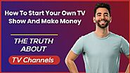 How To Start Your Own TV Show And Make Money [MUST SEE]