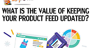WHAT IS THE VALUE OF KEEPING YOUR PRODUCT FEED UPDATED?