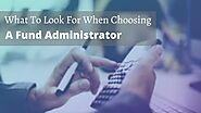 What To Look For When Choosing A Fund Administrator