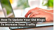 How To Update Your Old Blogs To Increase Your Traffic