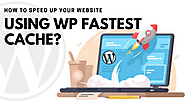 How To Speed Up Your Website Using WP Fastest Cache?