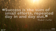 Success is the sum of small efforts repeated, day in, day out - Robert Collier