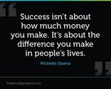 Success isn't about how much money you make. Its about the difference you make in people's lives.