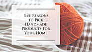 Five reasons to pick handmade products for your home | Blog