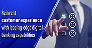 Reinvent Customer Experience with Leading-Edge Digital Banking Capabilities