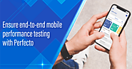 Ensure end-to-end mobile performance testing with Perfecto