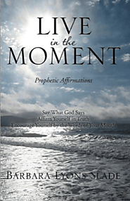 Live in the Moment — Prophetic Affirmations by Barbara Lyons Slade