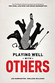 Playing Well With Others: Your Field Guide to Discovering, Navigating and Exploring the Kink, Leather and BDSM Commun...