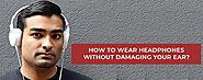 How to wear headphones without damaging your ear?