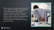 • While workers compensation does not cover all the damage including pain and suffering, mental anguish, emotional di...