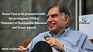 RATAN TATA TO BE PRESENTED WITH THE PRESTIGIOUS-GLOBAL VISIONARY OF SUSTAINABLE BUSINESS AND PEACE AWARD