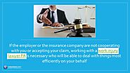 • If the employer or the insurance company are not cooperating with you or accepting your claim, working with a work ...