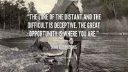 """The lure of the distant and the difficult is deceptive. The great opportunity is where you are."" – John Burroughs"