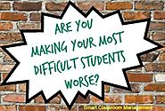 Are You Making Your Most Difficult Students Worse?