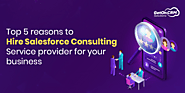 Top 5 Reasons To Hire Salesforce Consulting Service Provider for Your Business