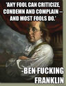 """Any fool can criticize, condemn and complain and most fools do."" Benjamin Franklin"