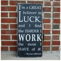"""I'm a great believer in luck, and I find the harder I work, the more I have of it. Thomas Jefferson"""