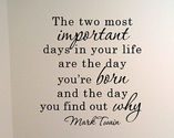 """The two most important days in your life are the day you are born and the day you find out why."" Mark Twain"