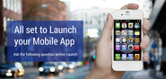 All set to Launch your Mobile App - Ask the Following Question before Launch