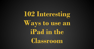 102 Interesting Ways to use an iPad in the Classroom