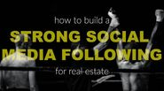 How to Build a Strong Social Media Following for Real Estate