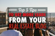 The Top 5 Tips To Succeed In Getting Leads From Your Real Estate Blog