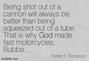 """Being shot out of a cannon will always be better than being squeezed out of a tube. That is why God made fast motorc..."