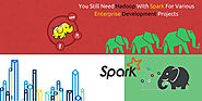 You Still Need Hadoop With Spark For Various Enterprise Development Projects