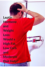 Leptin Hormone and Weight Loss: Would a High Fat, Low Carb and Moderate Diet Help?