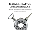Best Stainless Steel Tube Cutting Machines 2015