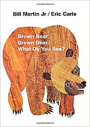 Brown Bear, Brown Bear, What Do You See? by Bill Martin Jr. and Eric Carle