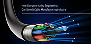How Computer Aided Engineering Can Benefit Cable Manufacturing Industry?