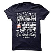 I AM A FIREFIGHTER THAT MEANS I LIVE IN A CRAZY FANTASY UNREALISTIC - Limited Edition