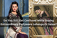 Do You Still Get Confused While Buying Extraordinary Partyware Lehenga Or Saree?
