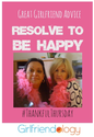 Great Girlfriend Advice: Resolve to be Happy | Thankful Thursday | The New Girlfriendology | Be a Better Friend | Ins...