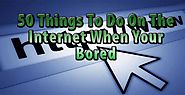50 Fun Things To Do Online When You're Bored | Daniel's Personal Development Blog