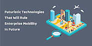 5 Futuristic Technologies That Will Rule Enterprise Mobility In Future