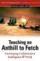 Teaching an Anthill to Fetch: Developing Collaborative Intelligence @ Work : Stephen James Joyce
