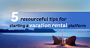 5 resourceful tips for starting up your vacation rental platform