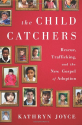 BUY The Child Catchers: Rescue, Trafficking, and the New Gospel of Adoption
