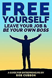 Free Yourself, Leave Your Job and Be Your Own Boss: A Guide for Entrepreneurs (Freedom of Thoughts, Finance, Time and...