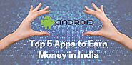 Top 5 Apps to Earn Money Online in India 2017 - Android and iOS Apps