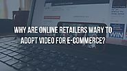 Why are online retailers wary to adopt video for e-commerce? - Goodvidio Blog
