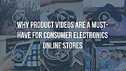 Why product videos are a must for consumer electronics