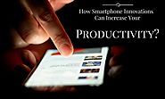How Smartphone Innovations Can Increase Your Productivity?