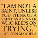 """I am not a saint, unless you think of a saint as a sinner who keeps on trying."" Nelson Mandela"