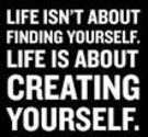 7 – Life is About CREATING Yourself.