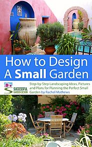 How to Design a Small Garden - Step-by-Step Landscaping Ideas, Pictures and Plans for Planning the Perfect Small Gard...