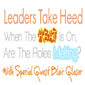 Leaders Take Heed: When the heat is on, are the roles melting? @BlairGlaser #bealeader - #bealeader